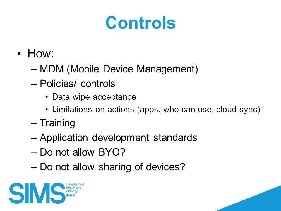 Controls How: –MDM (Mobile Device Management) –Policies/ controls Data wipe acceptance Limitations on actions (apps, who can use, cloud sync) –Training –Application development standards –Do not allow BYO.