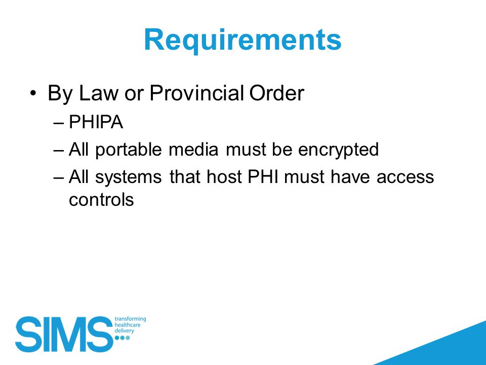 Requirements By Law or Provincial Order –PHIPA –All portable media must be encrypted –All systems that host PHI must have access controls