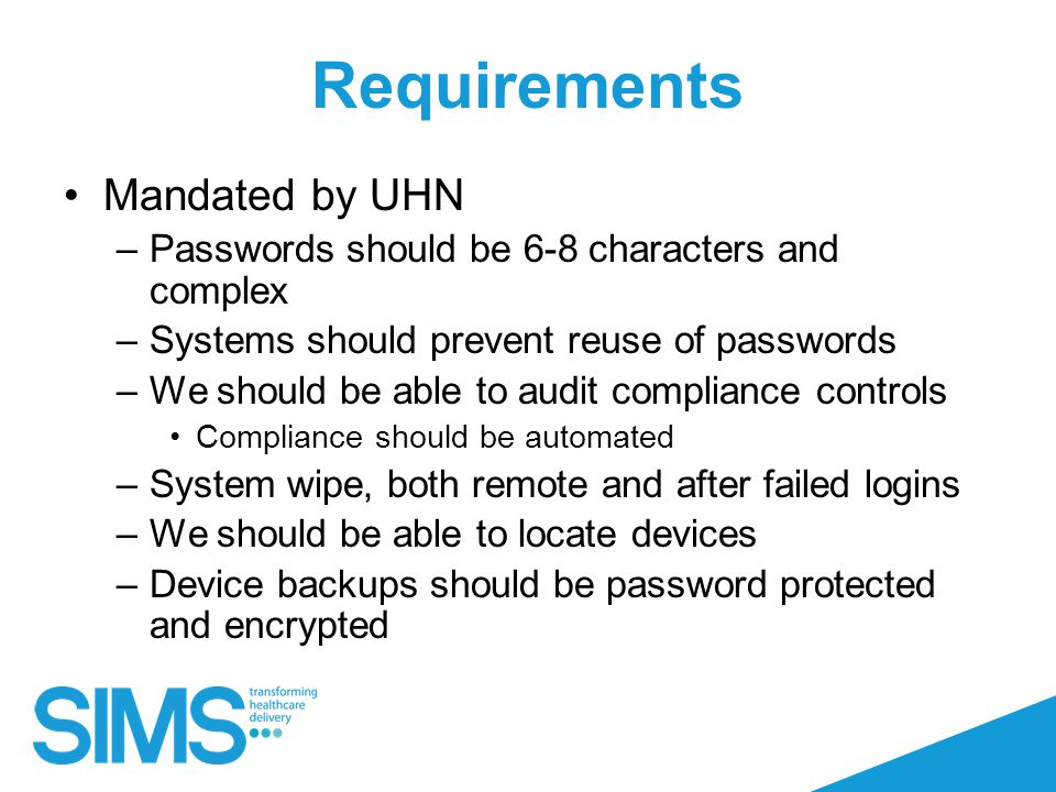 Requirements Mandated by UHN –Passwords should be 6-8 characters and complex –Systems should prevent reuse of passwords –We should be able to audit compliance controls Compliance should be automated –System wipe, both remote and after failed logins –We should be able to locate devices –Device backups should be password protected and encrypted