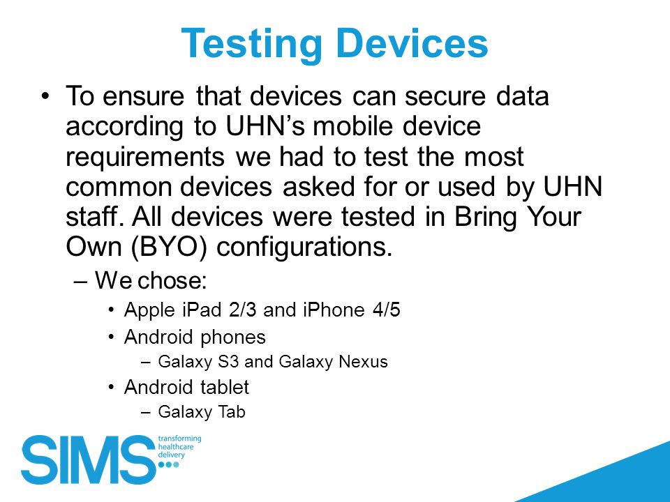 Testing Devices To ensure that devices can secure data according to UHN's mobile device requirements we had to test the most common devices asked for or used by UHN staff.