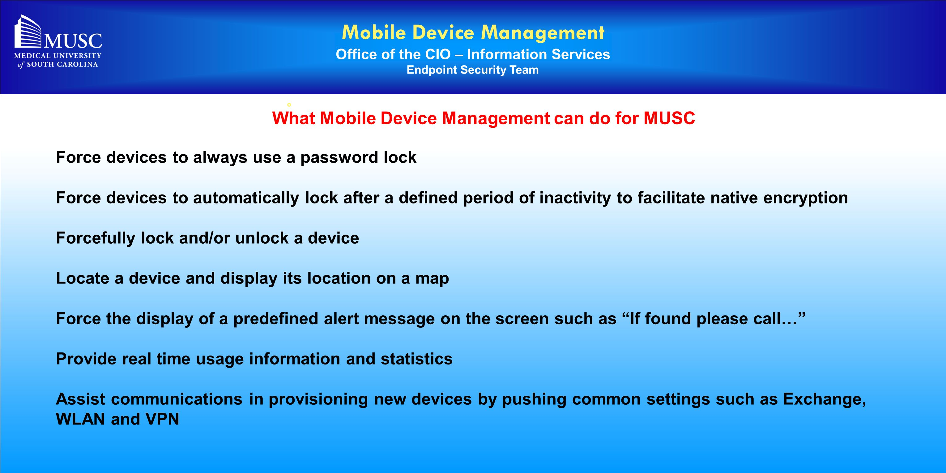 Mobile Device Management Office of the CIO – Information Services Endpoint Security Team o What Mobile Device Management can do for MUSC Force devices