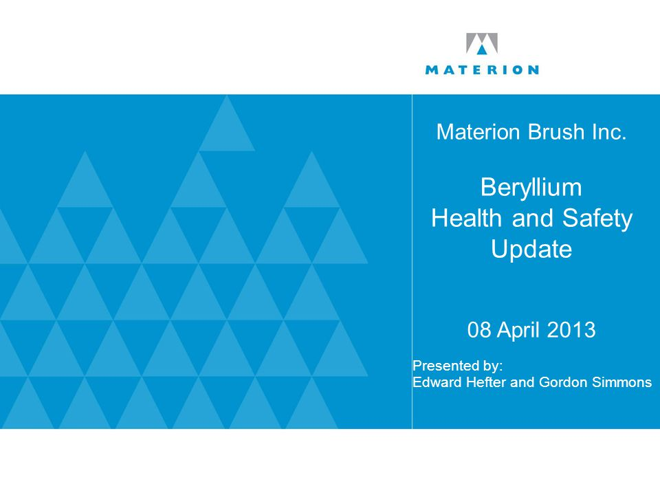 Materion Brush Inc. Beryllium Health and Safety Update 08 April 2013 Presented by: Edward Hefter and Gordon Simmons