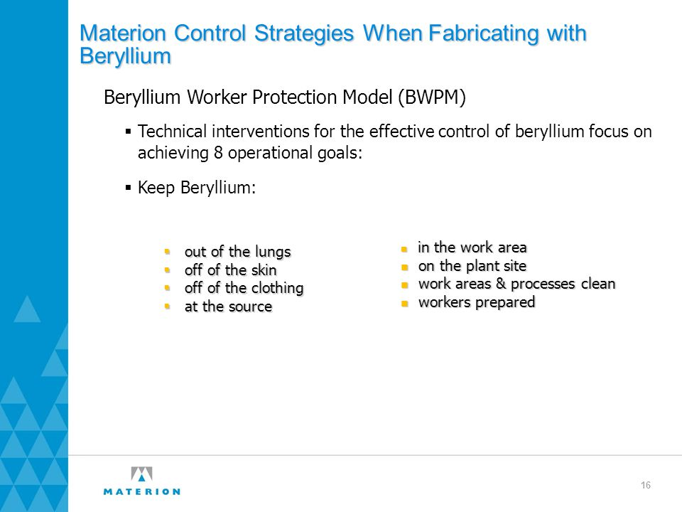 Materion Control Strategies When Fabricating with Beryllium Beryllium Worker Protection Model (BWPM)  Technical interventions for the effective control of beryllium focus on achieving 8 operational goals:  Keep Beryllium: in the work area in the work area on the plant site on the plant site work areas & processes clean work areas & processes clean workers prepared workers prepared  out of the lungs  off of the skin  off of the clothing  at the source 16