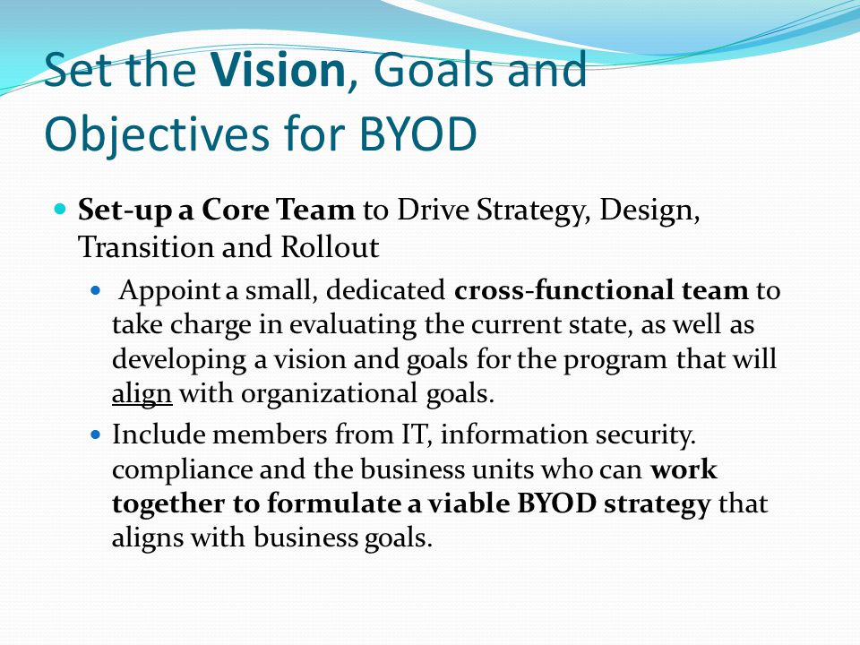 Set the Vision, Goals and Objectives for BYOD Set-up a Core Team to Drive Strategy, Design, Transition and Rollout Appoint a small, dedicated cross-fu