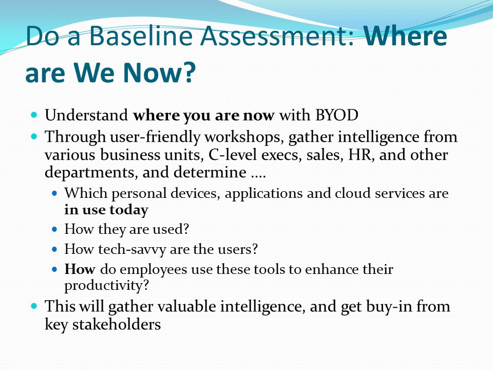 Do a Baseline Assessment: Where are We Now? Understand where you are now with BYOD Through user-friendly workshops, gather intelligence from various b