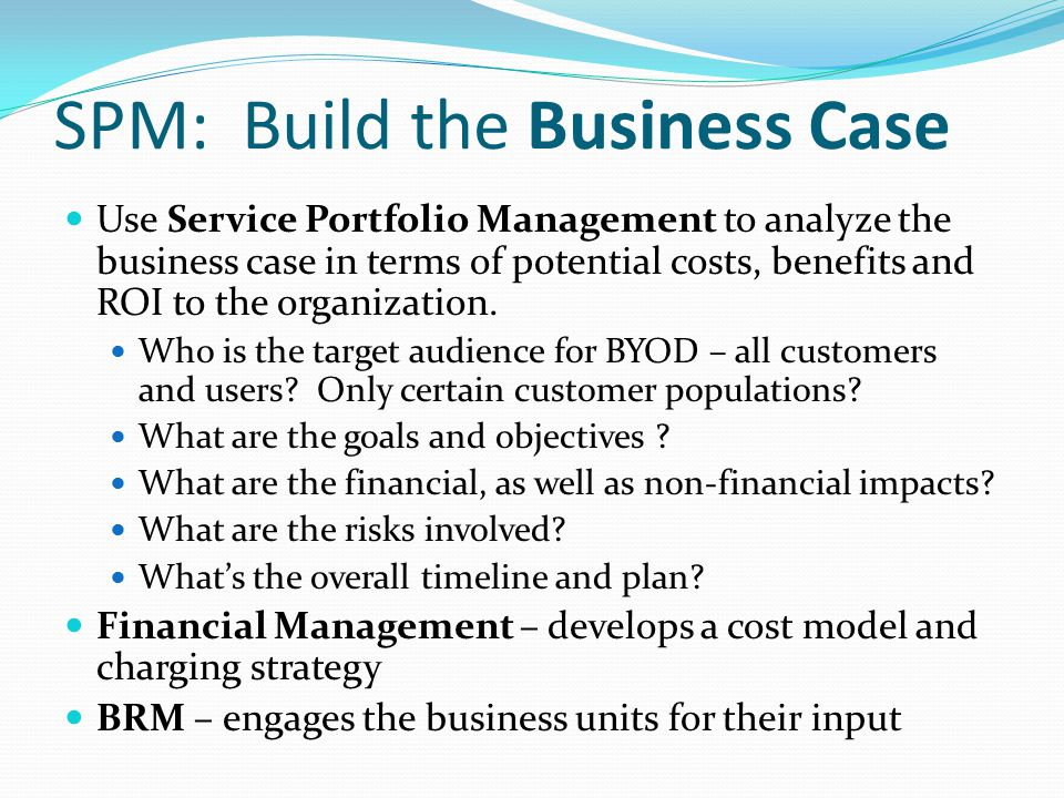 SPM: Build the Business Case Use Service Portfolio Management to analyze the business case in terms of potential costs, benefits and ROI to the organi