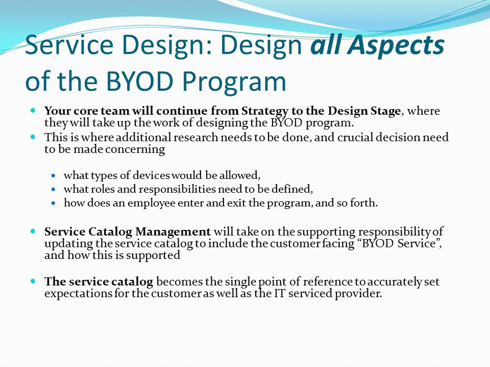 Service Design: Design all Aspects of the BYOD Program Your core team will continue from Strategy to the Design Stage, where they will take up the wor