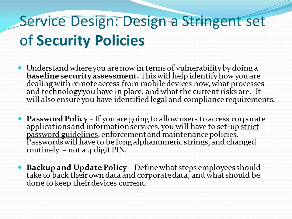 Service Design: Design a Stringent set of Security Policies Understand where you are now in terms of vulnerability by doing a baseline security assess