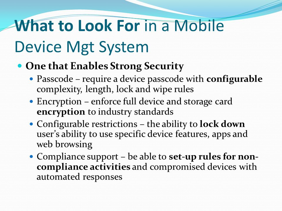 What to Look For in a Mobile Device Mgt System One that Enables Strong Security Passcode – require a device passcode with configurable complexity, len
