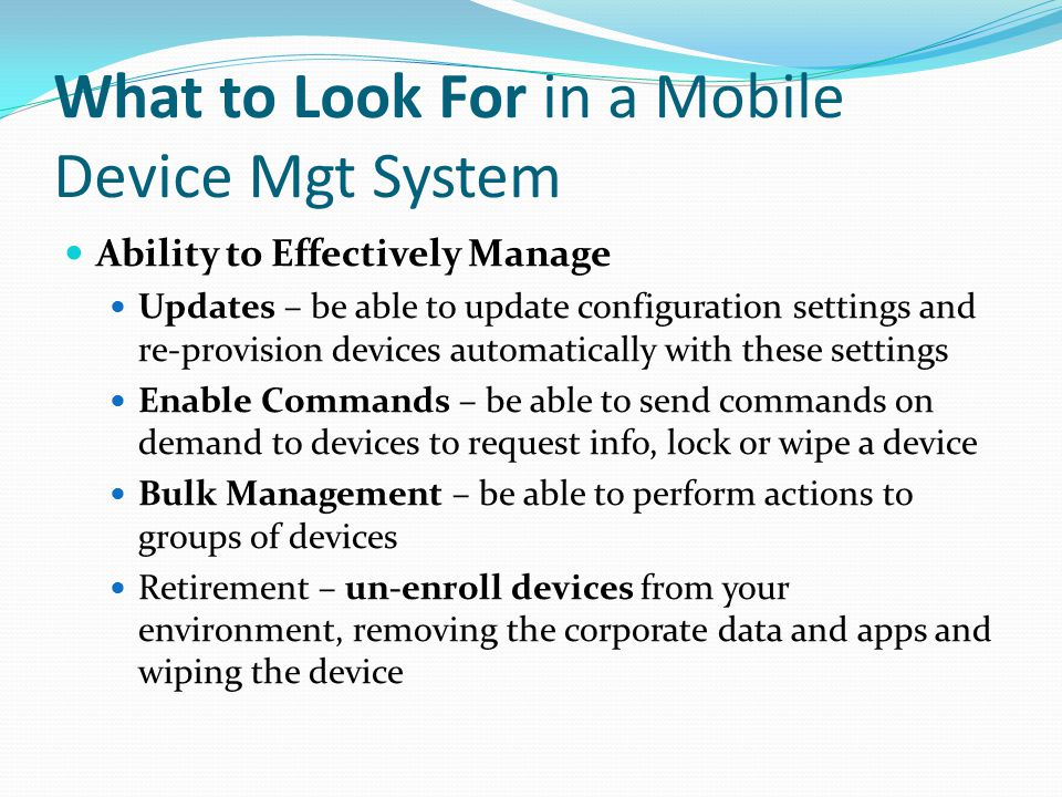 What to Look For in a Mobile Device Mgt System Ability to Effectively Manage Updates – be able to update configuration settings and re-provision devic