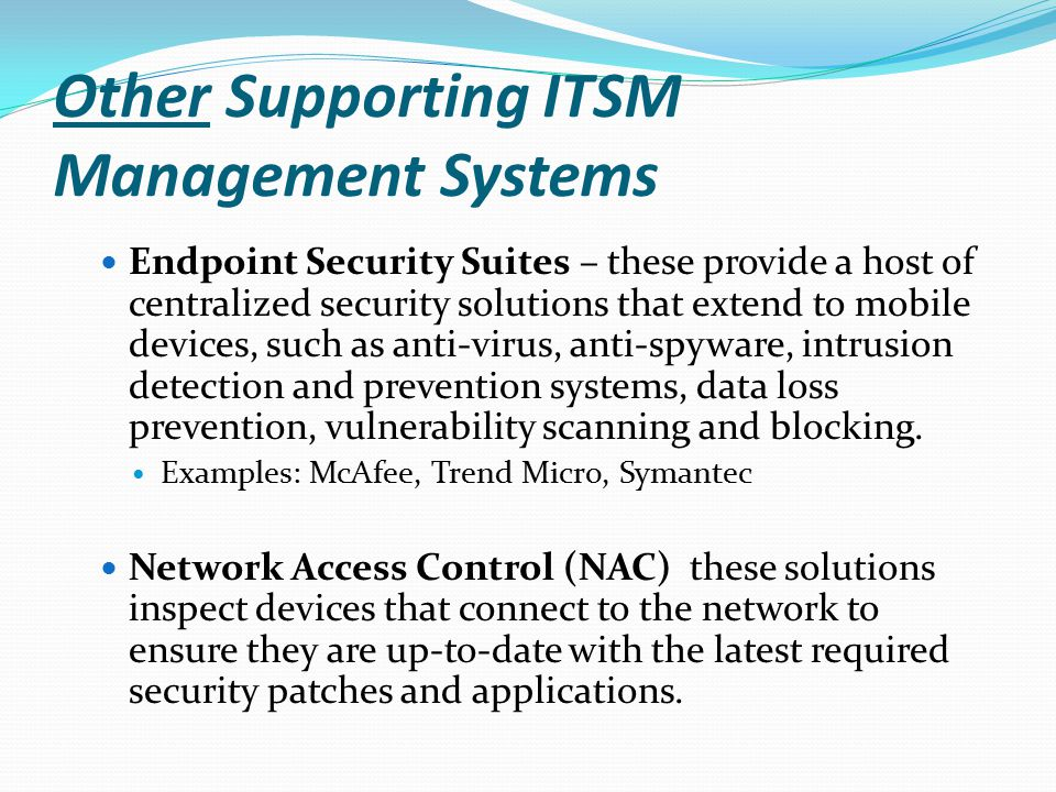 Other Supporting ITSM Management Systems Endpoint Security Suites – these provide a host of centralized security solutions that extend to mobile devic