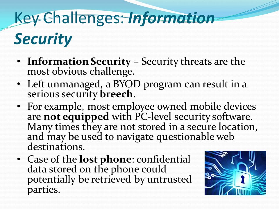 Key Challenges: Information Security Information Security – Security threats are the most obvious challenge. Left unmanaged, a BYOD program can result