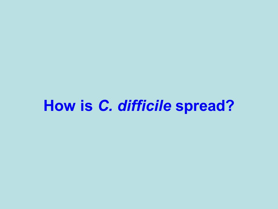 How is C. difficile spread?