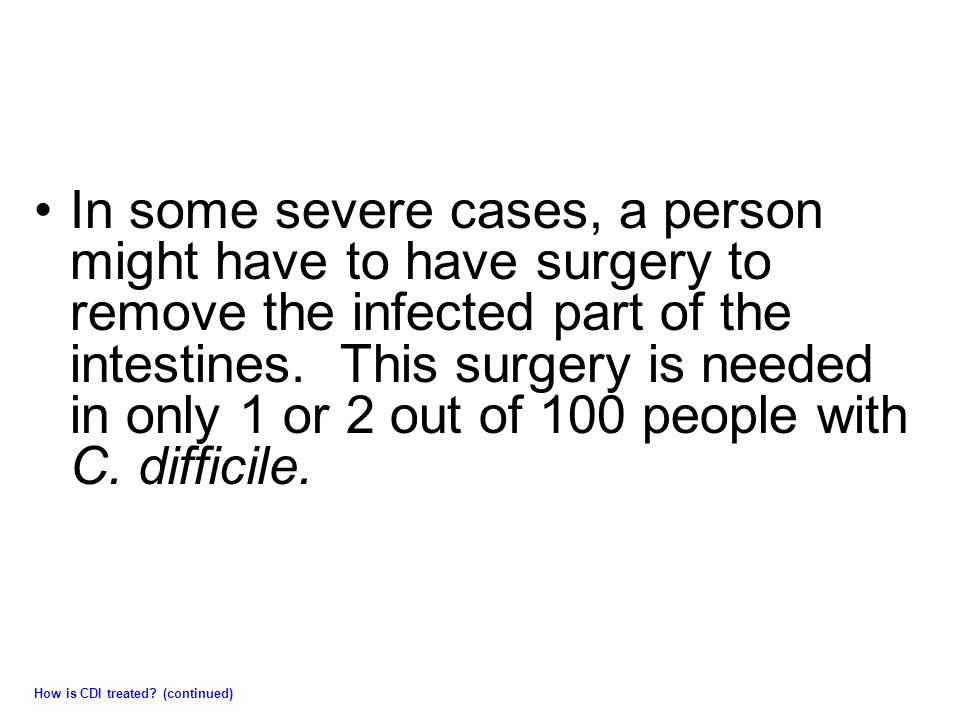 In some severe cases, a person might have to have surgery to remove the infected part of the intestines.