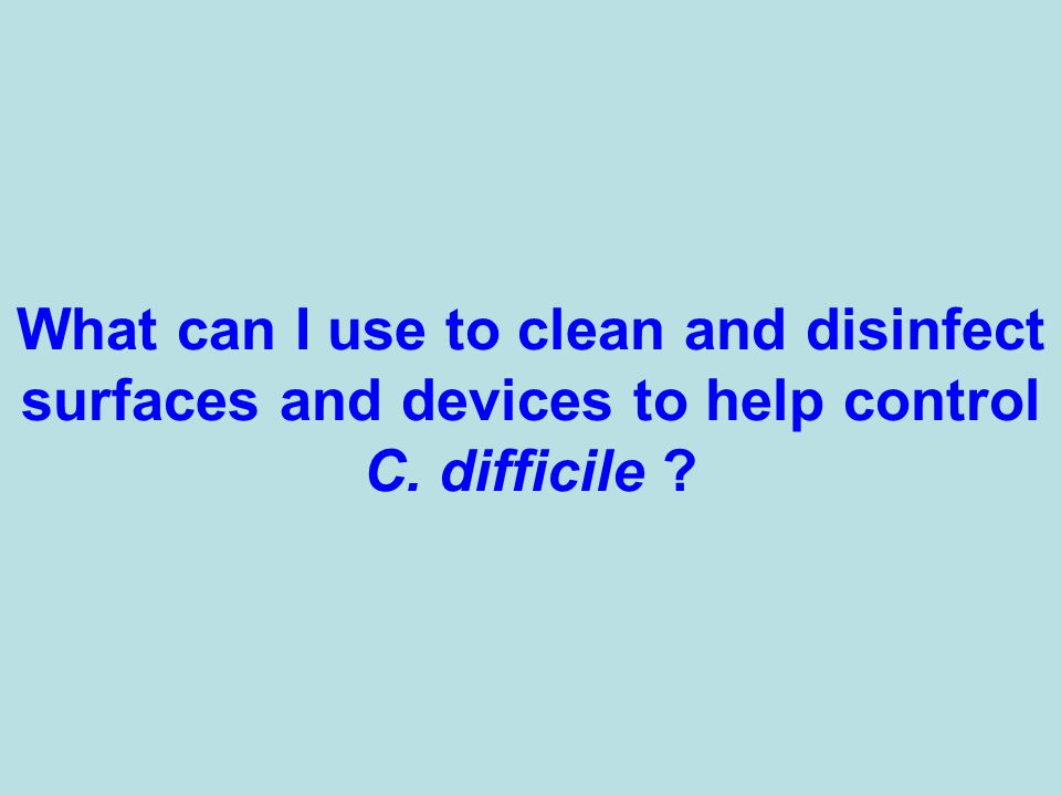 What can I use to clean and disinfect surfaces and devices to help control C. difficile ?