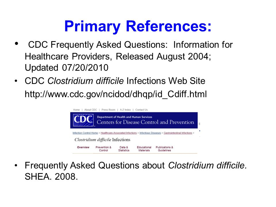 Primary References: CDC Frequently Asked Questions: Information for Healthcare Providers, Released August 2004; Updated 07/20/2010 CDC Clostridium difficile Infections Web Site http://www.cdc.gov/ncidod/dhqp/id_Cdiff.html Frequently Asked Questions about Clostridium difficile.