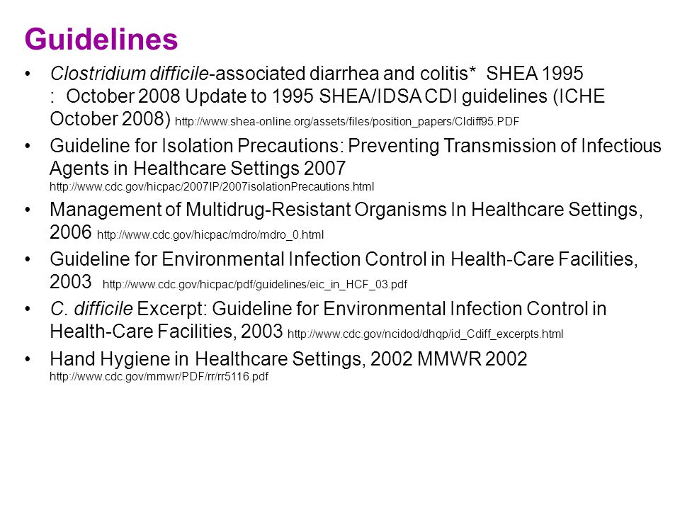 Guidelines Clostridium difficile-associated diarrhea and colitis* SHEA 1995 : October 2008 Update to 1995 SHEA/IDSA CDI guidelines (ICHE October 2008) http://www.shea-online.org/assets/files/position_papers/Cldiff95.PDF Guideline for Isolation Precautions: Preventing Transmission of Infectious Agents in Healthcare Settings 2007 http://www.cdc.gov/hicpac/2007IP/2007isolationPrecautions.html Management of Multidrug-Resistant Organisms In Healthcare Settings, 2006 http://www.cdc.gov/hicpac/mdro/mdro_0.html Guideline for Environmental Infection Control in Health-Care Facilities, 2003 http://www.cdc.gov/hicpac/pdf/guidelines/eic_in_HCF_03.pdf C.