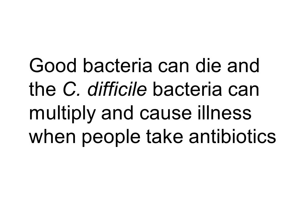 Good bacteria can die and the C. difficile bacteria can multiply and cause illness when people take antibiotics