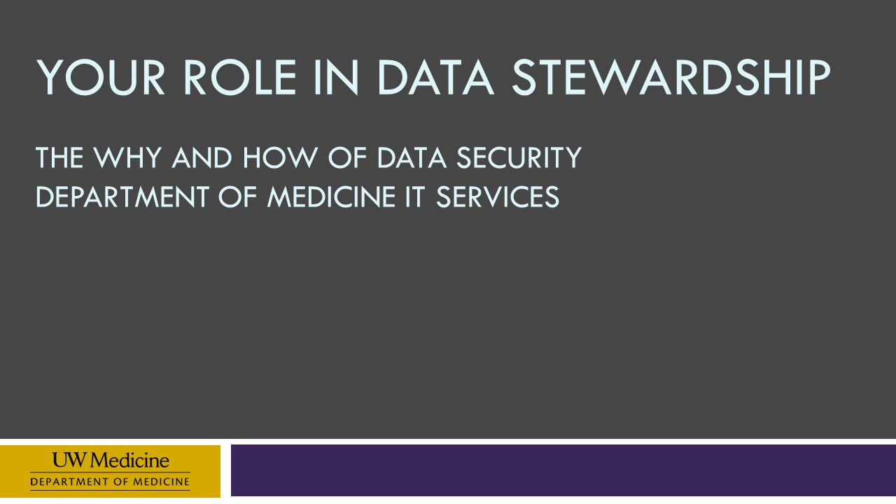 YOUR ROLE IN DATA STEWARDSHIP THE WHY AND HOW OF DATA SECURITY DEPARTMENT OF MEDICINE IT SERVICES