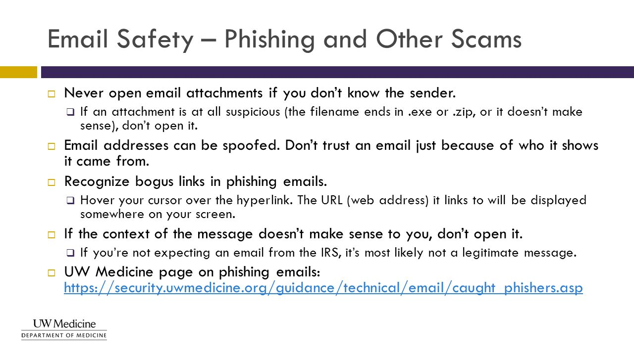 Email Safety – Phishing and Other Scams  Never open email attachments if you don't know the sender.  If an attachment is at all suspicious (the file