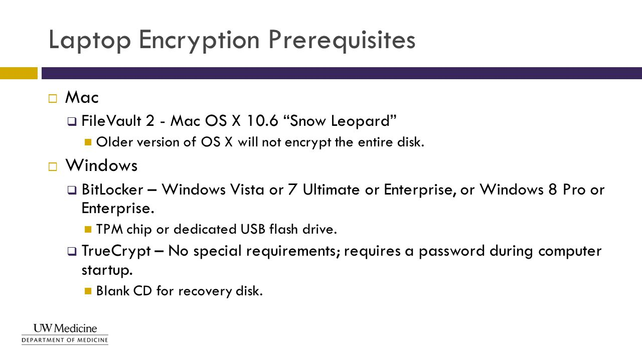 "Laptop Encryption Prerequisites  Mac  FileVault 2 - Mac OS X 10.6 ""Snow Leopard"" Older version of OS X will not encrypt the entire disk.  Windows "