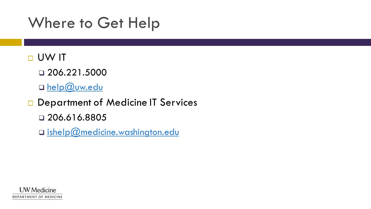Where to Get Help  UW IT  206.221.5000  help@uw.edu help@uw.edu  Department of Medicine IT Services  206.616.8805  ishelp@medicine.washington.ed