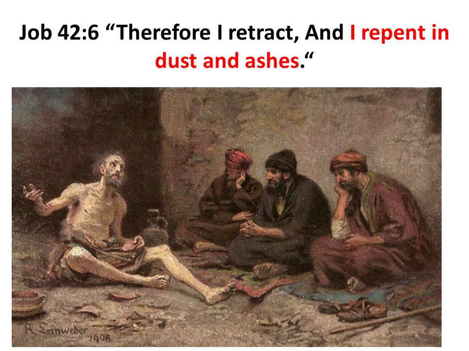 Job 42:6 Therefore I retract, And I repent in dust and ashes.