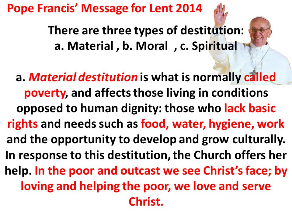 There are three types of destitution: a. Material, b. Moral, c. Spiritual a. Material destitution is what is normally called poverty, and affects thos
