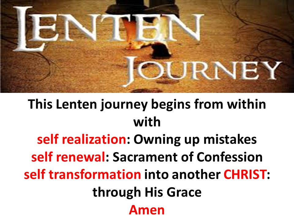 This Lenten journey begins from within with self realization: Owning up mistakes self renewal: Sacrament of Confession self transformation into another CHRIST: through His Grace Amen