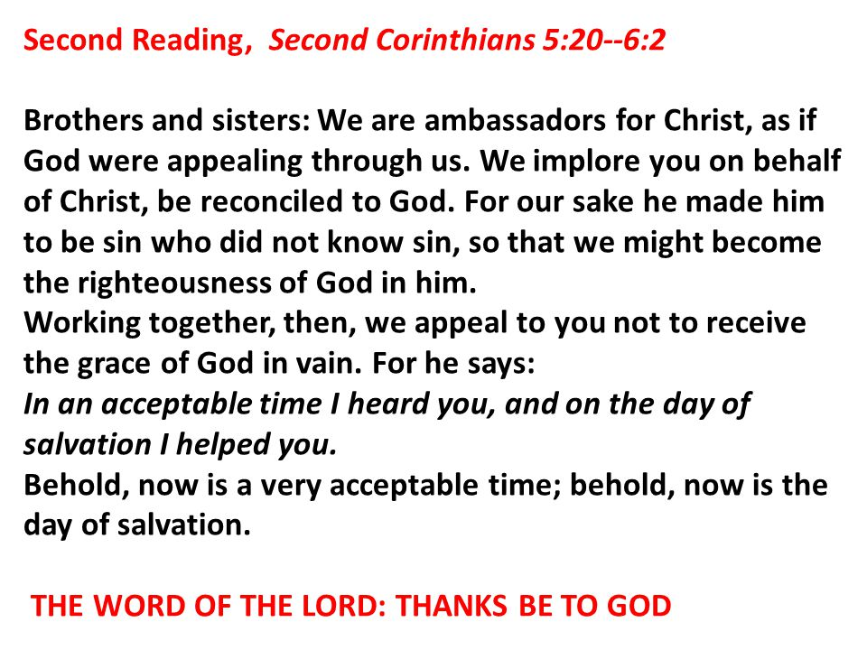Second Reading, Second Corinthians 5:20--6:2 Brothers and sisters: We are ambassadors for Christ, as if God were appealing through us. We implore you