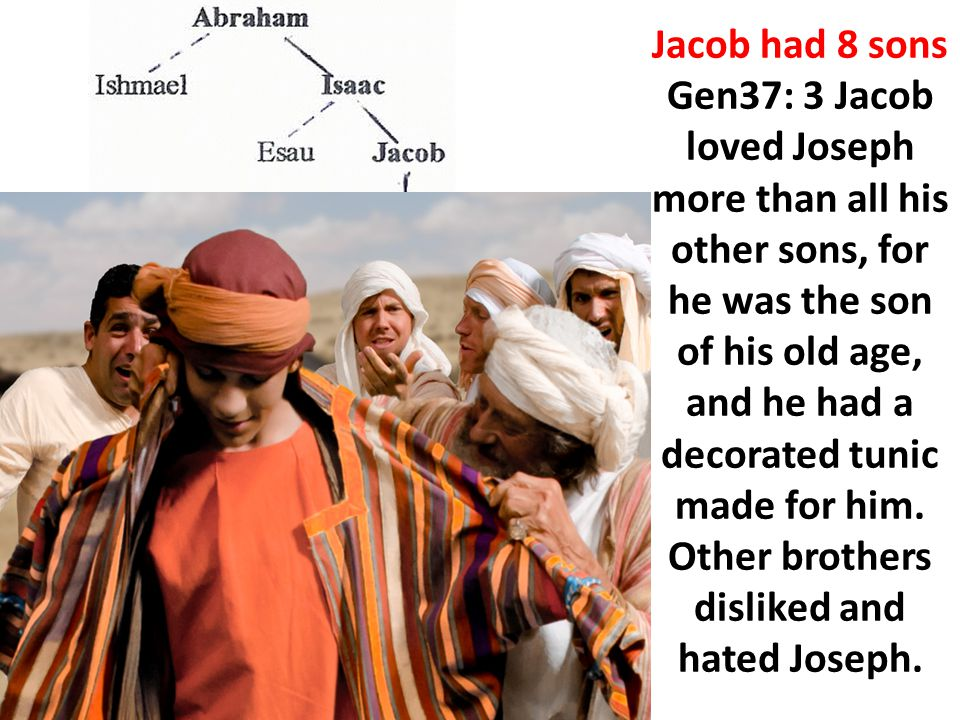 Jacob had 8 sons Gen37: 3 Jacob loved Joseph more than all his other sons, for he was the son of his old age, and he had a decorated tunic made for hi