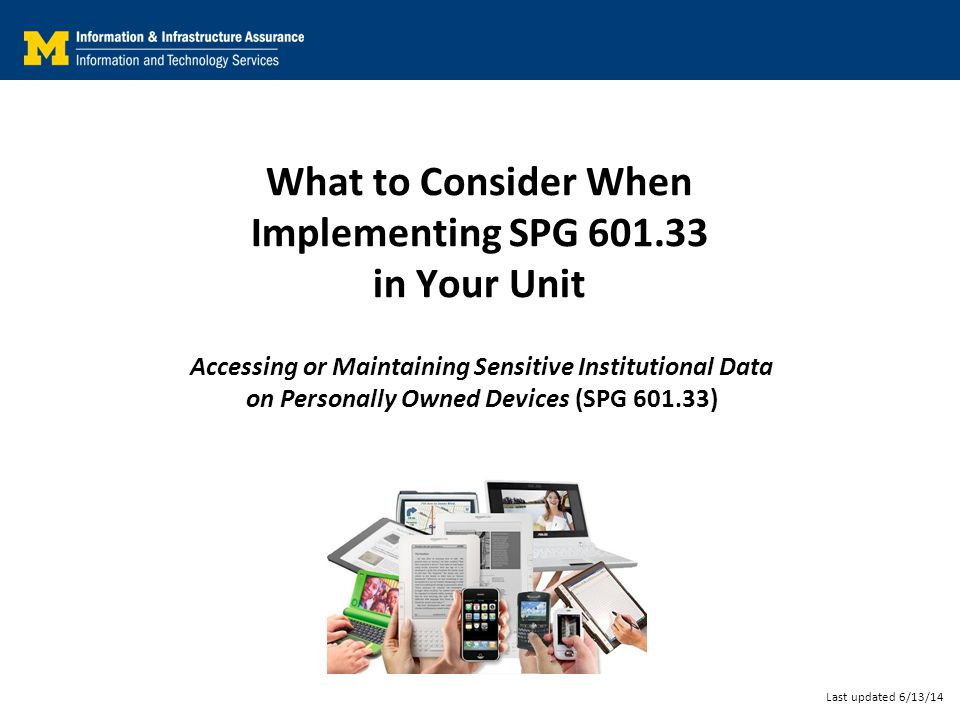 What to Consider When Implementing SPG 601.33 in Your Unit Accessing or Maintaining Sensitive Institutional Data on Personally Owned Devices (SPG 601.33) Last updated 6/13/14