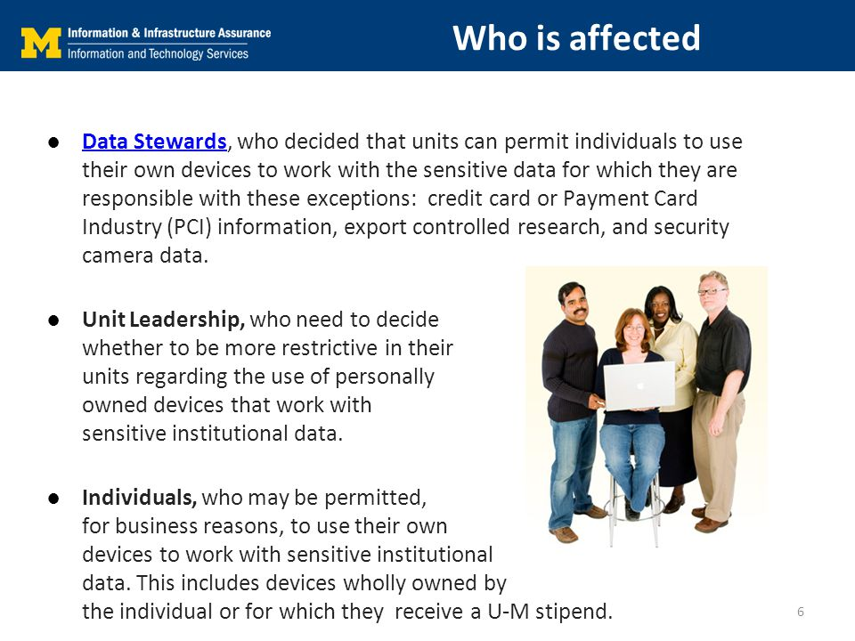 Who is affected ●Data Stewards, who decided that units can permit individuals to use their own devices to work with the sensitive data for which they are responsible with these exceptions: credit card or Payment Card Industry (PCI) information, export controlled research, and security camera data.Data Stewards ●Unit Leadership, who need to decide whether to be more restrictive in their units regarding the use of personally owned devices that work with sensitive institutional data.
