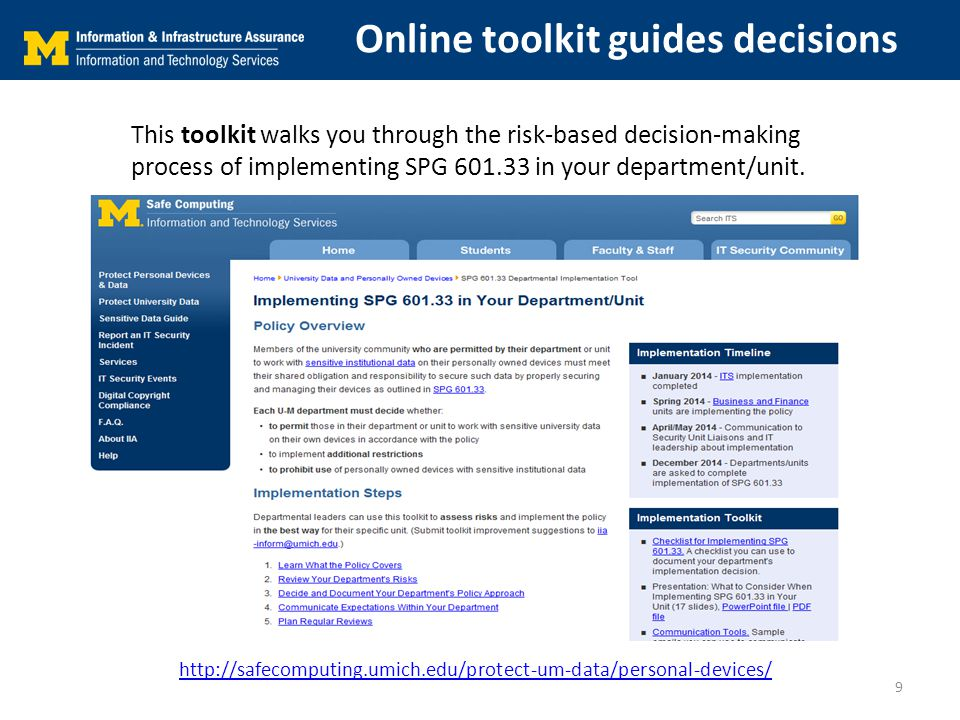 Online toolkit guides decisions http://safecomputing.umich.edu/protect-um-data/personal-devices/ This toolkit walks you through the risk-based decision-making process of implementing SPG 601.33 in your department/unit.