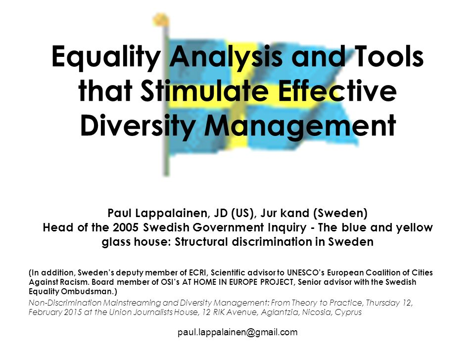 Equality Analysis and Tools that Stimulate Effective Diversity Management Paul Lappalainen, JD (US), Jur kand (Sweden) Head of the 2005 Swedish Government Inquiry - The blue and yellow glass house: Structural discrimination in Sweden (In addition, Sweden's deputy member of ECRI, Scientific advisor to UNESCO's European Coalition of Cities Against Racism.