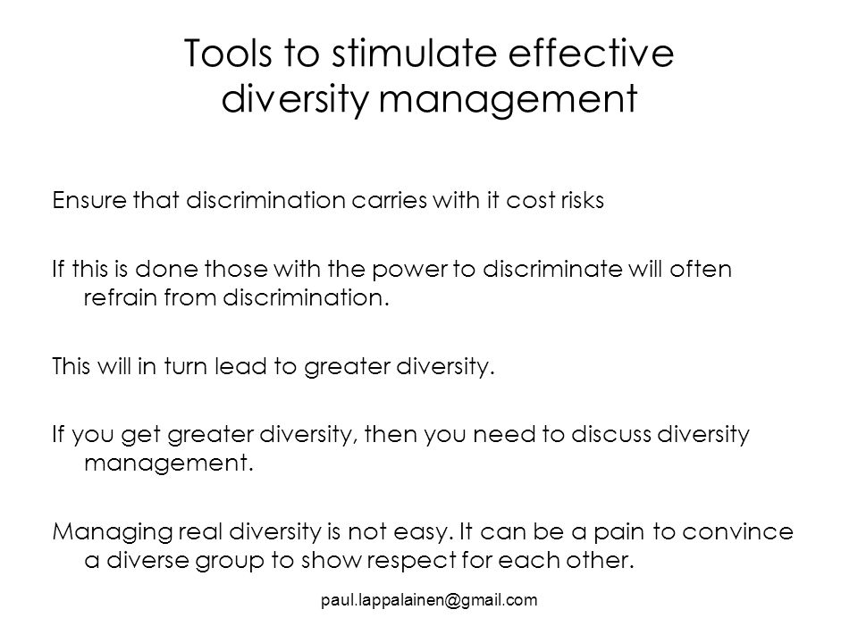 Tools to stimulate effective diversity management Ensure that discrimination carries with it cost risks If this is done those with the power to discriminate will often refrain from discrimination.