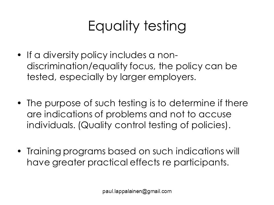 Equality testing If a diversity policy includes a non- discrimination/equality focus, the policy can be tested, especially by larger employers.