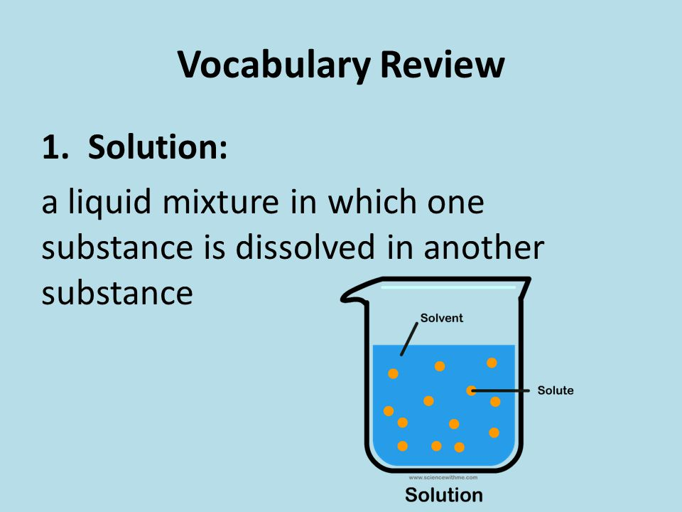 Vocabulary Review 1. Solution: a liquid mixture in which one substance is dissolved in another substance