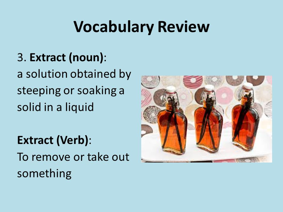 Vocabulary Review 3. Extract (noun): a solution obtained by steeping or soaking a solid in a liquid Extract (Verb): To remove or take out something