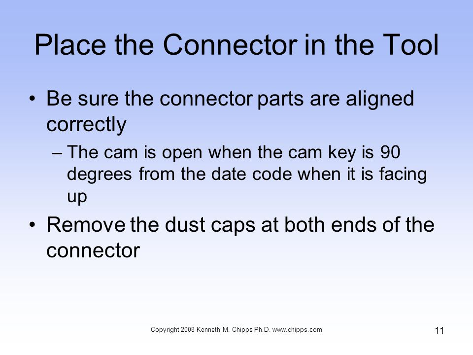Place the Connector in the Tool Be sure the connector parts are aligned correctly –The cam is open when the cam key is 90 degrees from the date code when it is facing up Remove the dust caps at both ends of the connector Copyright 2008 Kenneth M.