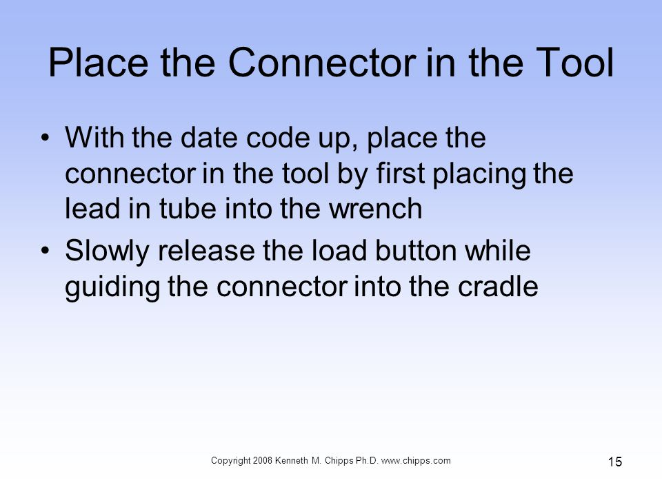 Place the Connector in the Tool With the date code up, place the connector in the tool by first placing the lead in tube into the wrench Slowly release the load button while guiding the connector into the cradle Copyright 2008 Kenneth M.