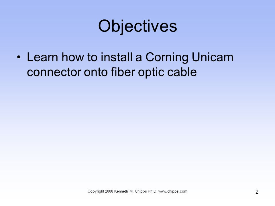 Objectives Learn how to install a Corning Unicam connector onto fiber optic cable Copyright 2008 Kenneth M.