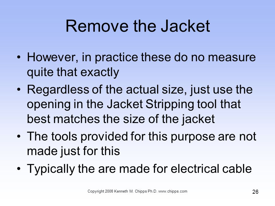 Remove the Jacket However, in practice these do no measure quite that exactly Regardless of the actual size, just use the opening in the Jacket Stripping tool that best matches the size of the jacket The tools provided for this purpose are not made just for this Typically the are made for electrical cable Copyright 2008 Kenneth M.