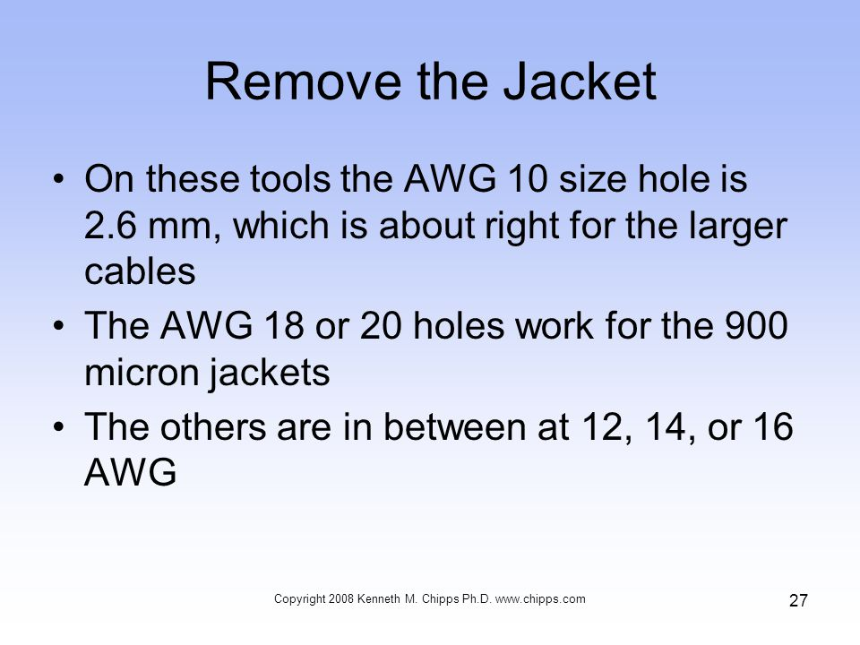 Remove the Jacket On these tools the AWG 10 size hole is 2.6 mm, which is about right for the larger cables The AWG 18 or 20 holes work for the 900 micron jackets The others are in between at 12, 14, or 16 AWG Copyright 2008 Kenneth M.