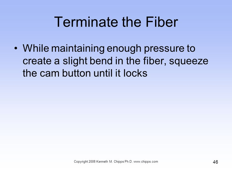 Terminate the Fiber While maintaining enough pressure to create a slight bend in the fiber, squeeze the cam button until it locks Copyright 2008 Kenneth M.