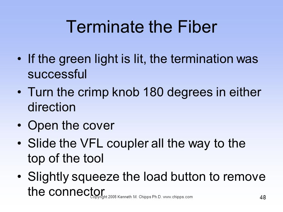Terminate the Fiber If the green light is lit, the termination was successful Turn the crimp knob 180 degrees in either direction Open the cover Slide the VFL coupler all the way to the top of the tool Slightly squeeze the load button to remove the connector Copyright 2008 Kenneth M.