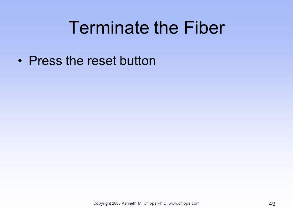 Terminate the Fiber Press the reset button Copyright 2008 Kenneth M. Chipps Ph.D. www.chipps.com 49