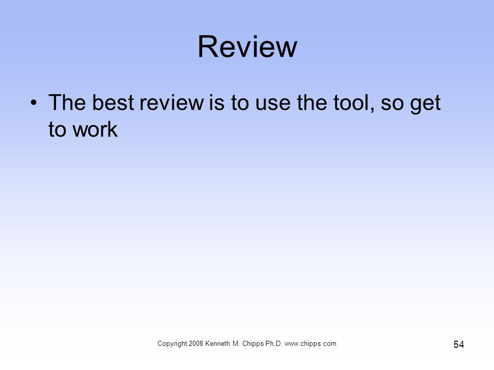 Review The best review is to use the tool, so get to work Copyright 2008 Kenneth M.