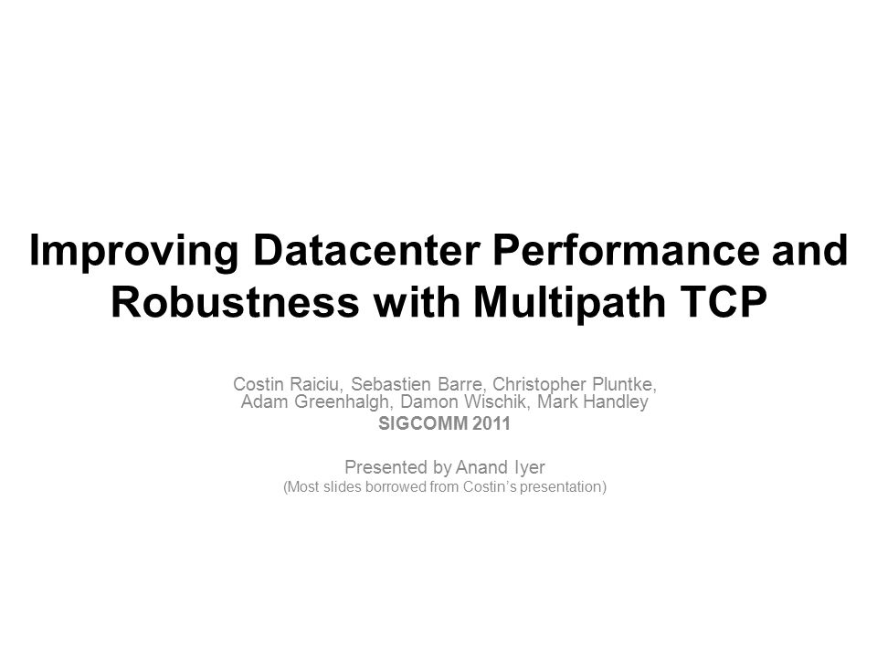 Putting Things in Perspective High performing network crucial for today's datacenters Many takes… –How to build better performing networks VL2, PortLand, c-Through –How to manage these architectures Maximize link capacity utilization, Improve performance Hedera, Orchestra, DCTCP, MPTCP