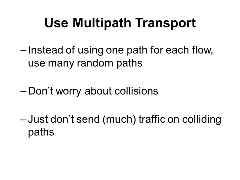 –Instead of using one path for each flow, use many random paths –Don't worry about collisions –Just don't send (much) traffic on colliding paths Use Multipath Transport